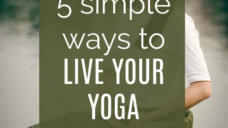 5 Simple Ways to Live Your Yoga
