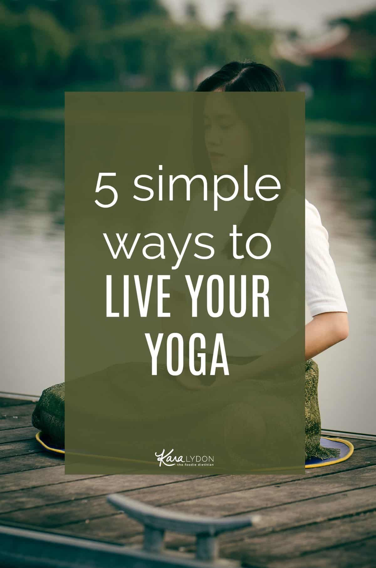 The physical practice of yoga is only one tiny piece of what yoga truly means. So, how do you go beyond the physical practice? Today, I'm sharing 5 simple ways to live your yoga.