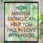 Mindful Monday: How Mindful Eating Can Help You Fall In Love With Food