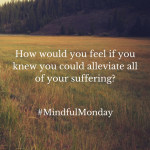 Mindful Monday: How Would You Feel If You Knew You Could Alleviate All Your Suffering?