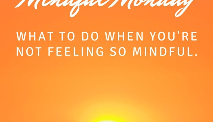 Mindful Monday: What To Do When You're Not Feeling So Mindful