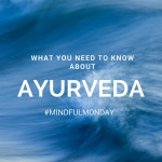 What You Need to Know About Ayurveda (Mindful Monday)