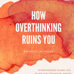 How Overthinking Ruins You (Mindful Monday)