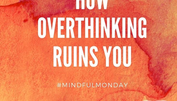 How Overthinking Ruins You (Mindful Monday)