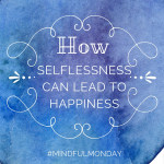 How Selflessness Can Lead to Happiness (Mindful Monday)