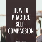 How to Practice Self-Compassion